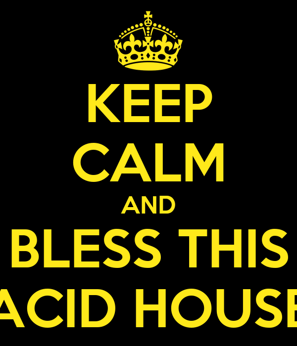KEEP CALM AND BLESS THIS ACID HOUSE