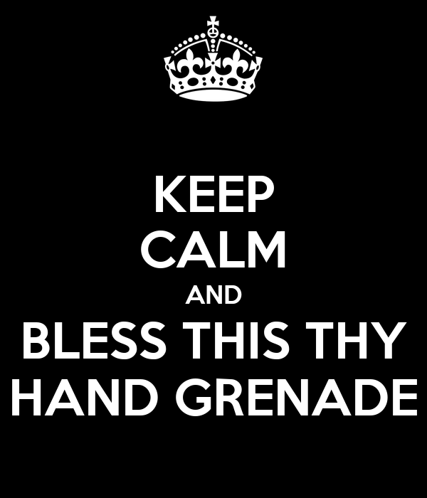 KEEP CALM AND BLESS THIS THY HAND GRENADE