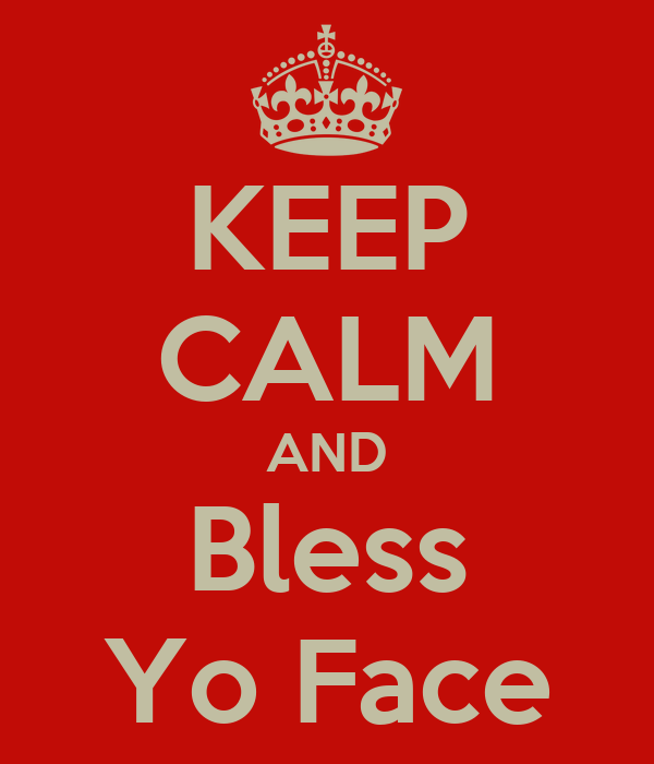 KEEP CALM AND Bless Yo Face