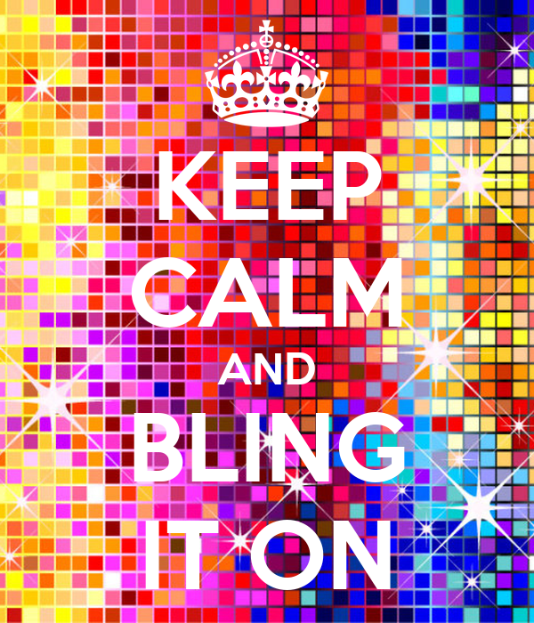 KEEP CALM AND BLING IT ON