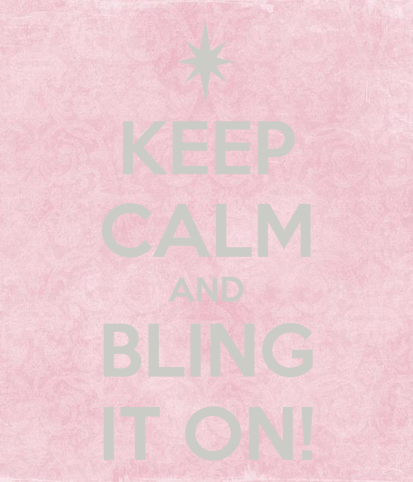 KEEP CALM AND BLING IT ON!