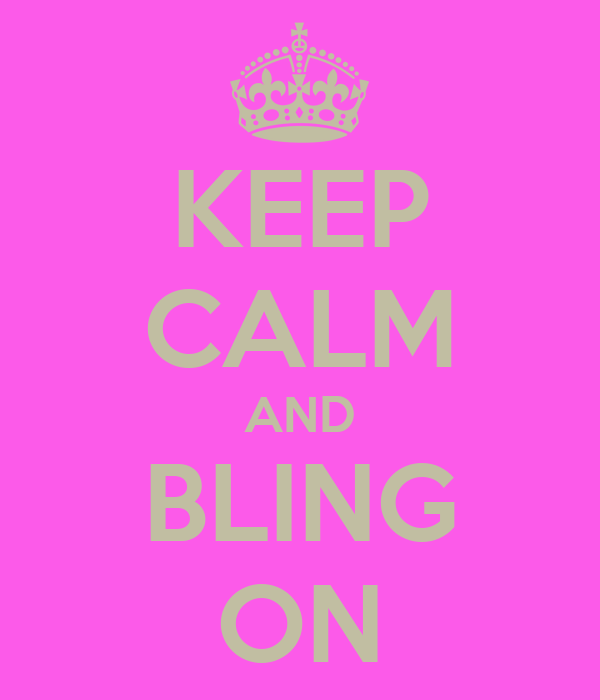KEEP CALM AND BLING ON
