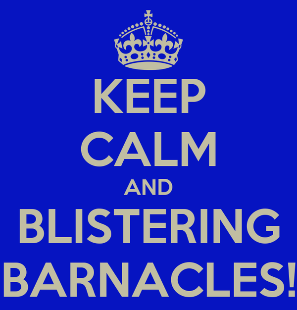 KEEP CALM AND BLISTERING BARNACLES!