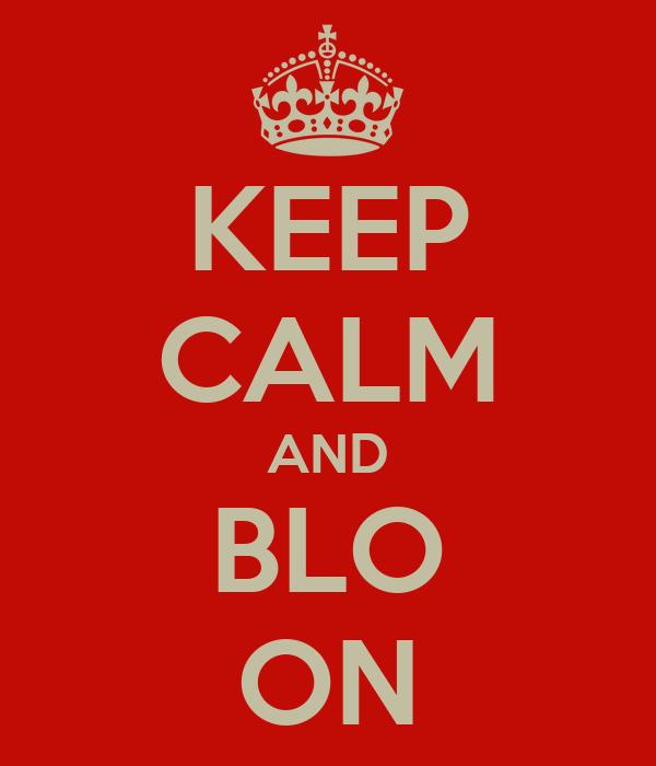 KEEP CALM AND BLO ON