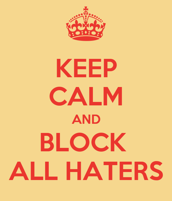 KEEP CALM AND BLOCK  ALL HATERS