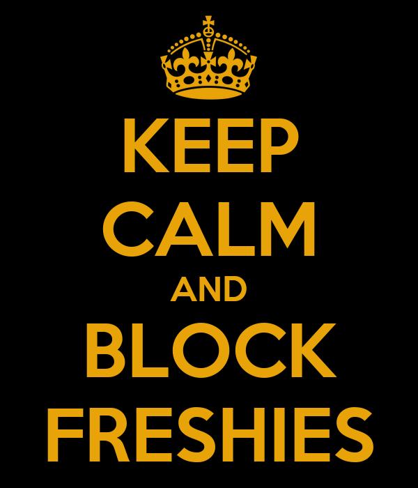 KEEP CALM AND BLOCK FRESHIES