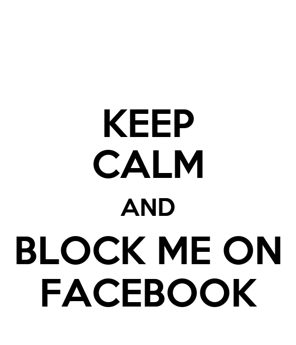 KEEP CALM AND BLOCK ME ON FACEBOOK