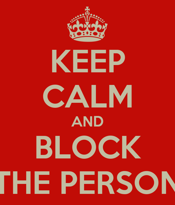 KEEP CALM AND BLOCK THE PERSON