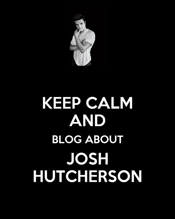 KEEP CALM AND BLOG ABOUT JOSH HUTCHERSON