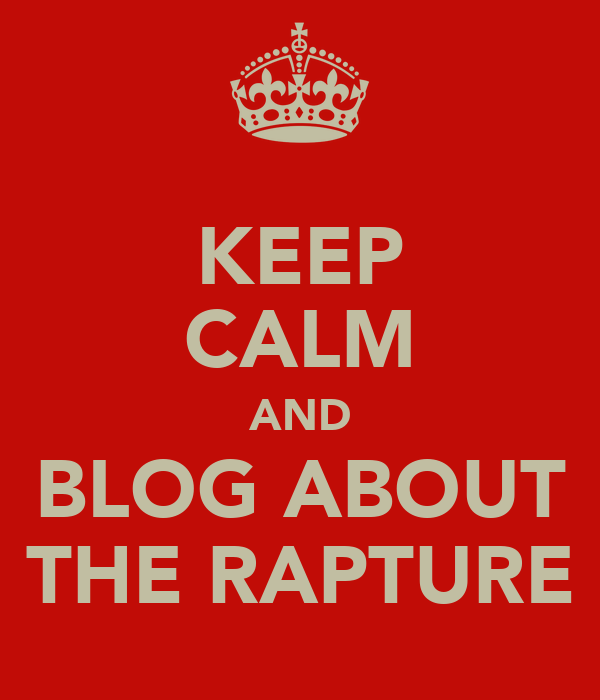 KEEP CALM AND BLOG ABOUT THE RAPTURE