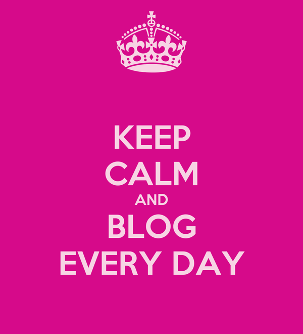 KEEP CALM AND BLOG EVERY DAY