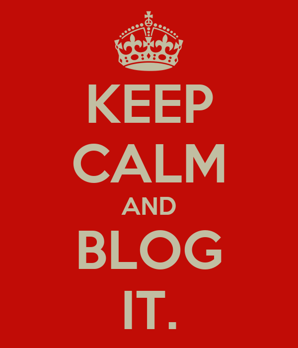 KEEP CALM AND BLOG IT.