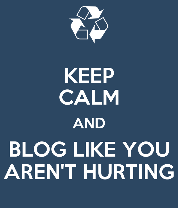 KEEP CALM AND BLOG LIKE YOU AREN'T HURTING
