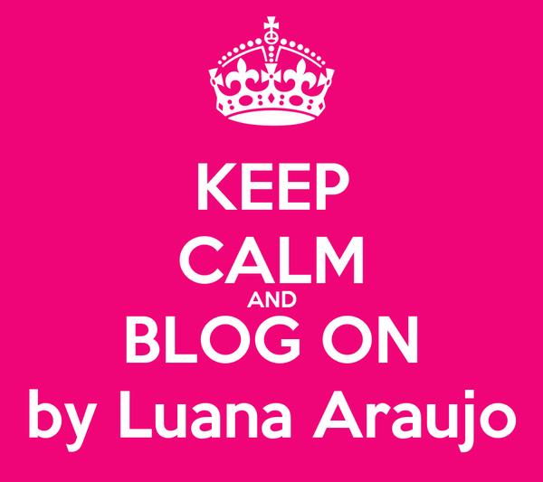 KEEP CALM AND BLOG ON by Luana Araujo