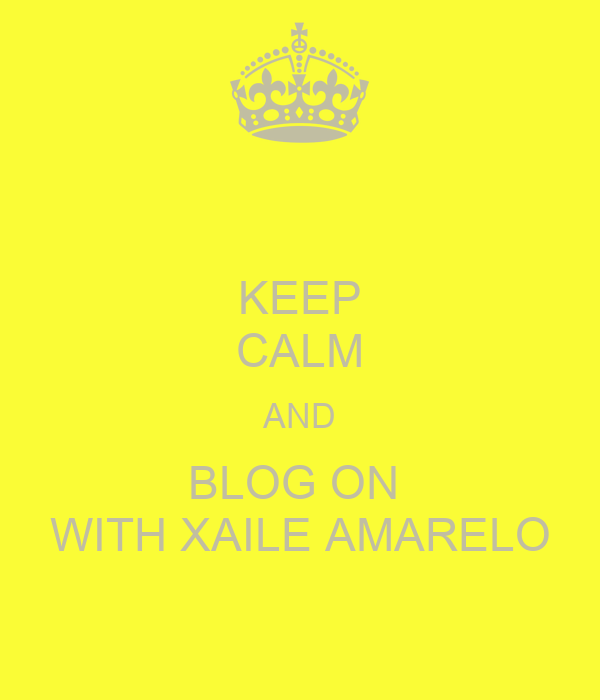 KEEP CALM AND BLOG ON  WITH XAILE AMARELO