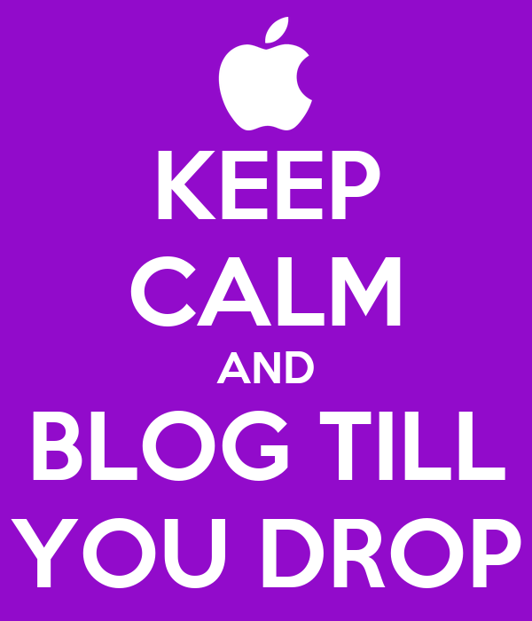 KEEP CALM AND BLOG TILL YOU DROP
