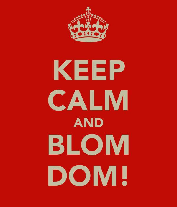 KEEP CALM AND BLOM DOM!