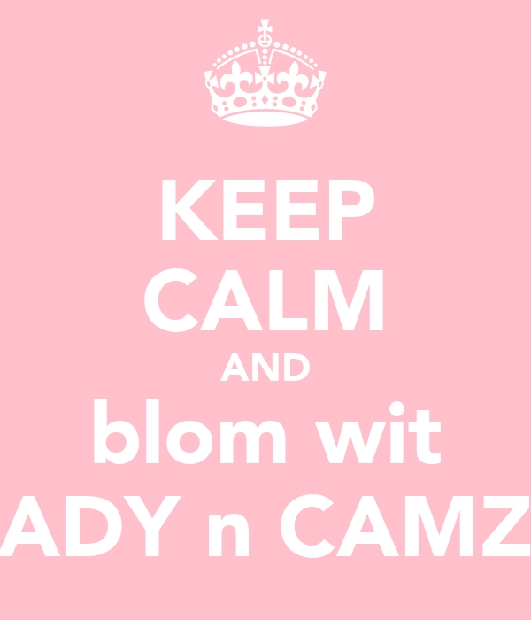 KEEP CALM AND blom wit ADY n CAMZ