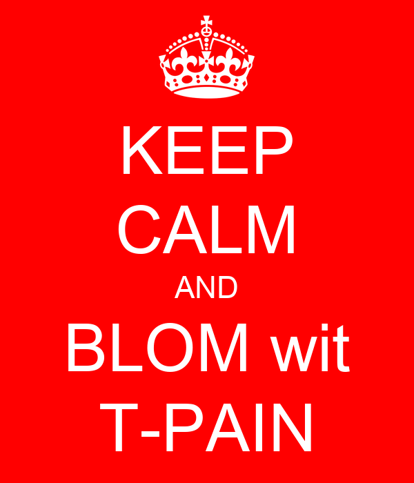 KEEP CALM AND BLOM wit T-PAIN