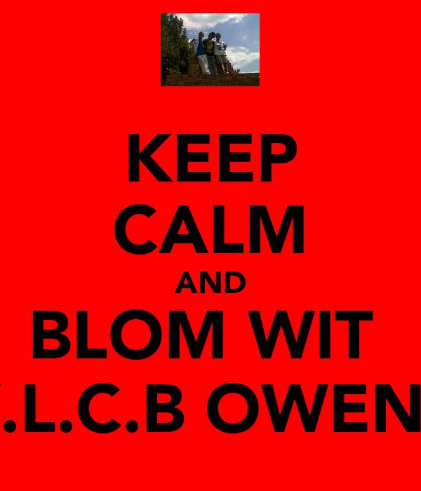 KEEP CALM AND BLOM WIT  Y.L.C.B OWENS