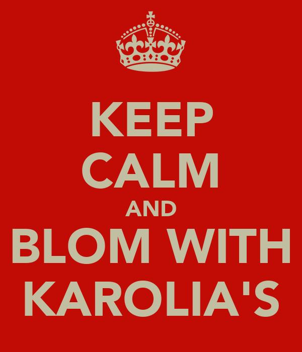 KEEP CALM AND BLOM WITH KAROLIA'S