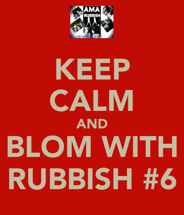 KEEP CALM AND BLOM WITH RUBBISH #6
