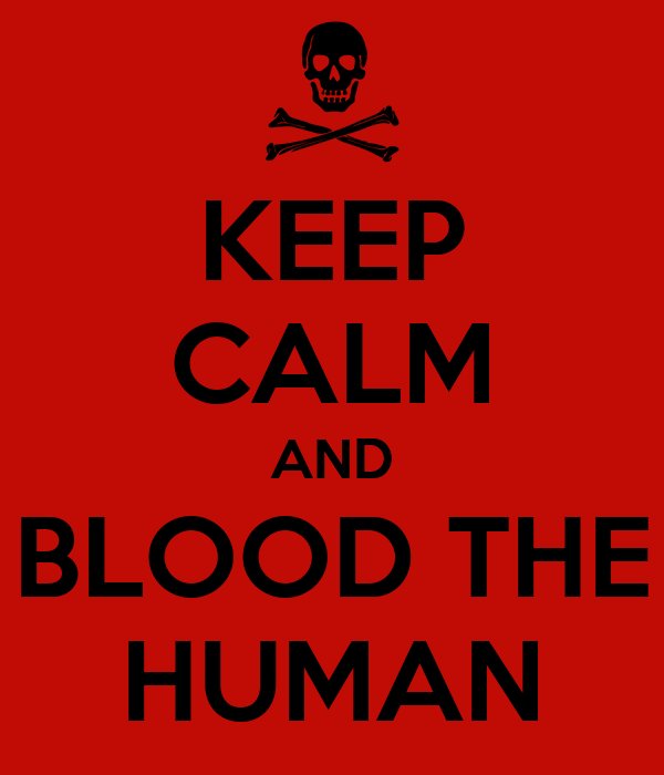 KEEP CALM AND BLOOD THE HUMAN