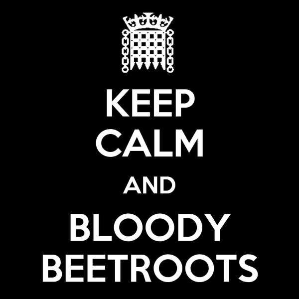 KEEP CALM AND BLOODY BEETROOTS