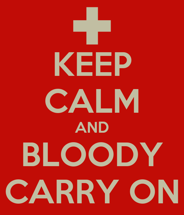 KEEP CALM AND BLOODY CARRY ON
