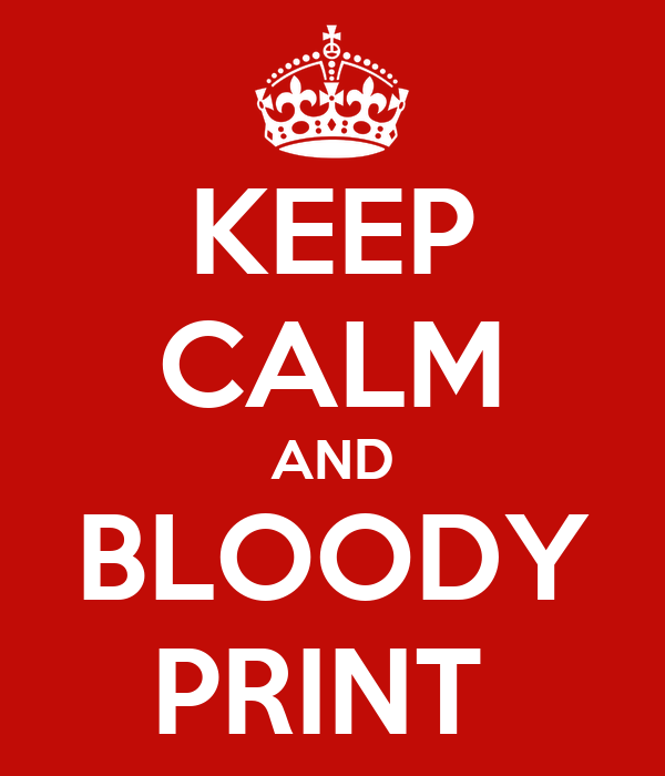 KEEP CALM AND BLOODY PRINT