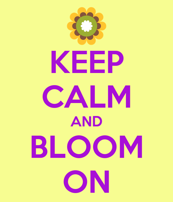 KEEP CALM AND BLOOM ON