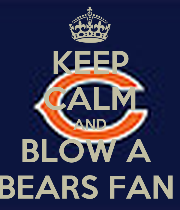 KEEP CALM AND BLOW A  BEARS FAN