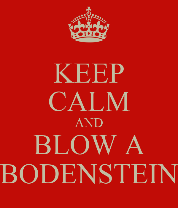 KEEP CALM AND BLOW A BODENSTEIN