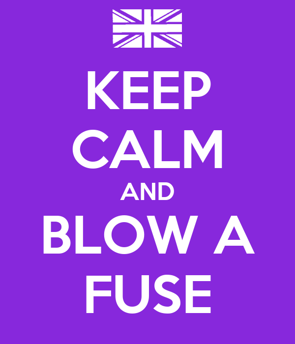 KEEP CALM AND BLOW A FUSE