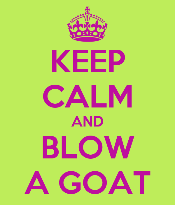 KEEP CALM AND BLOW A GOAT