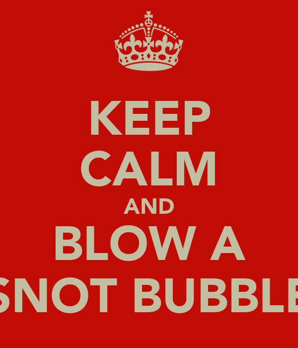 KEEP CALM AND BLOW A SNOT BUBBLE