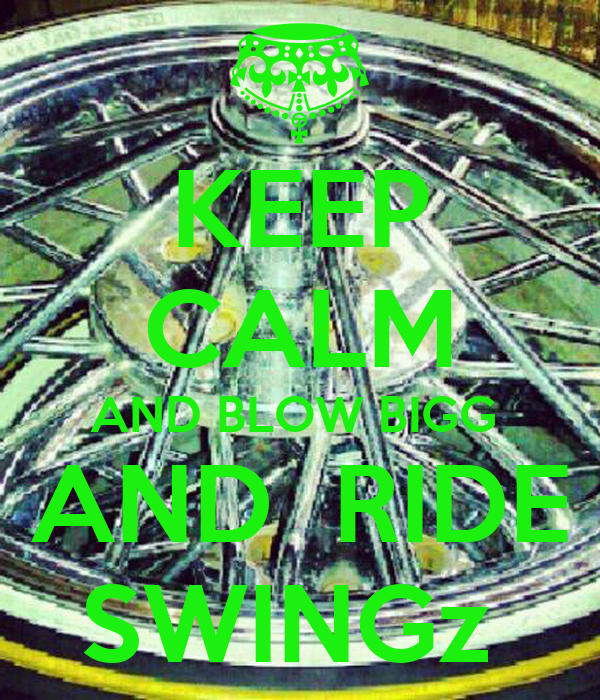 KEEP CALM AND BLOW BIGG  AND  RIDE SWINGz