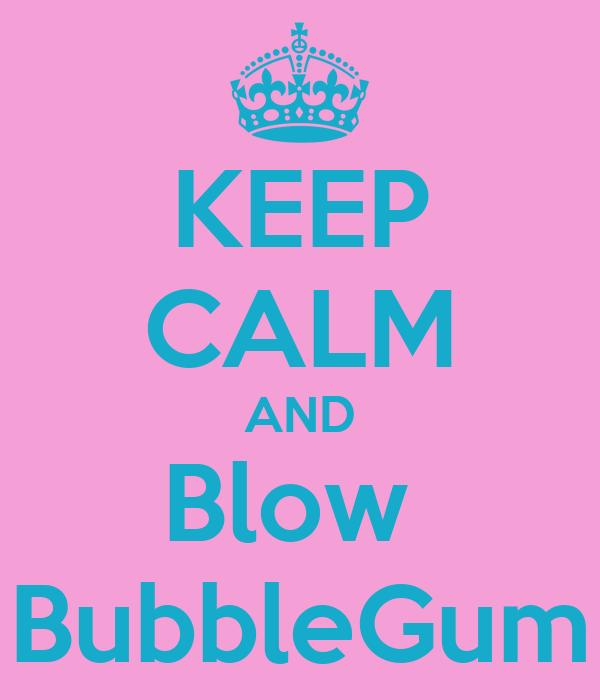 KEEP CALM AND Blow  BubbleGum