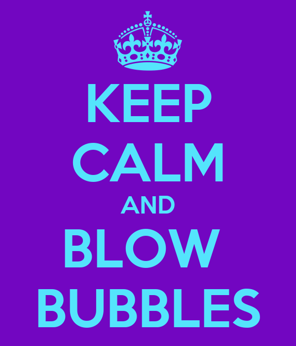 KEEP CALM AND BLOW  BUBBLES