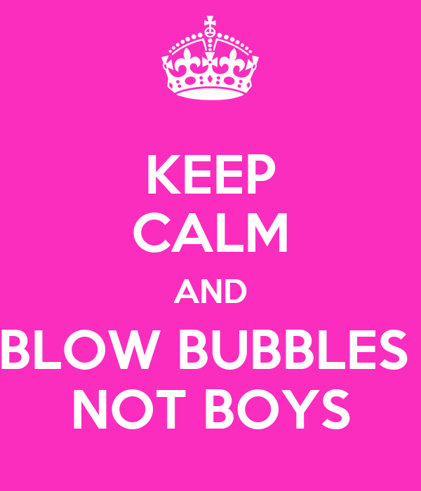 KEEP CALM AND BLOW BUBBLES  NOT BOYS