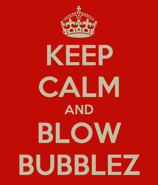 KEEP CALM AND BLOW BUBBLEZ