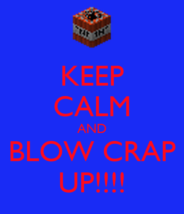 KEEP CALM AND BLOW CRAP UP!!!!