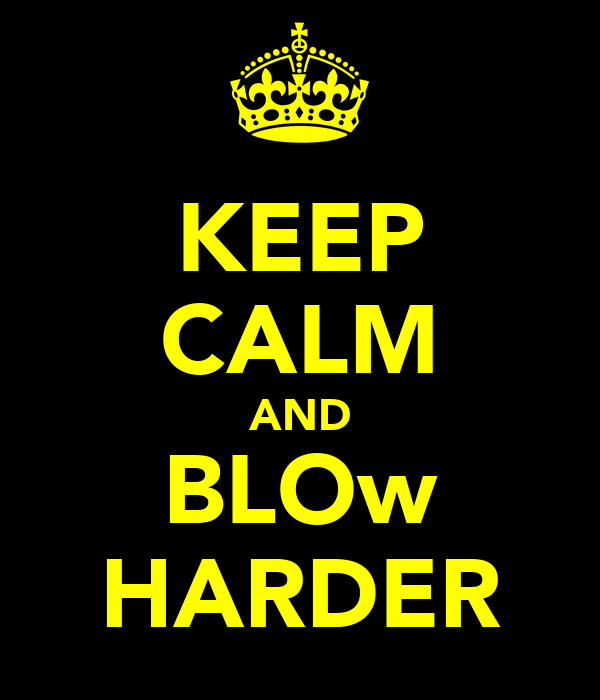 KEEP CALM AND BLOw HARDER