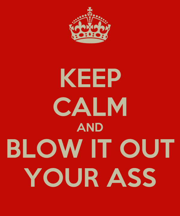 KEEP CALM AND BLOW IT OUT YOUR ASS