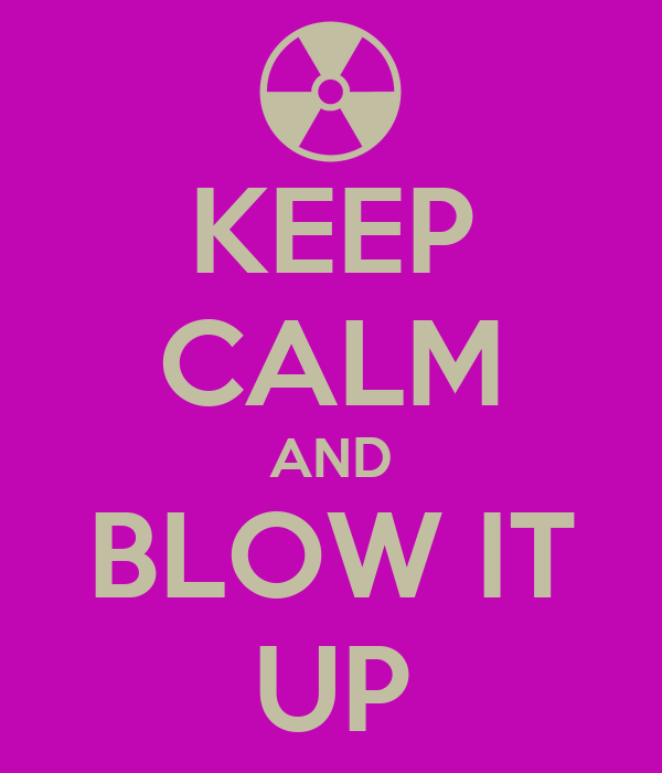 KEEP CALM AND BLOW IT UP