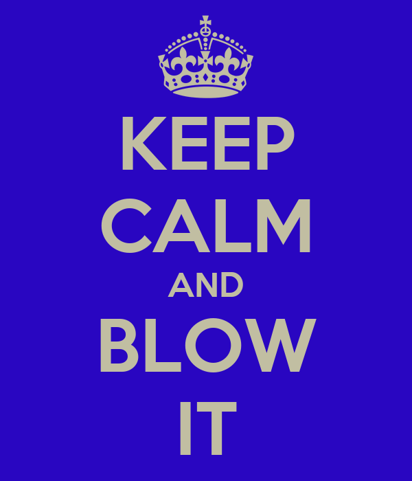 KEEP CALM AND BLOW IT
