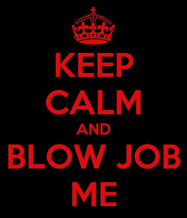 KEEP CALM AND BLOW JOB ME