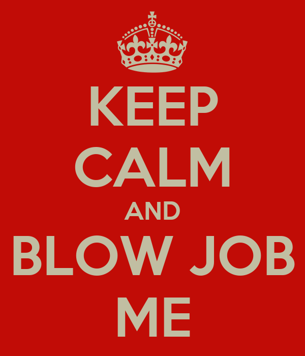 KEEP CALM AND BLOW JOB ME