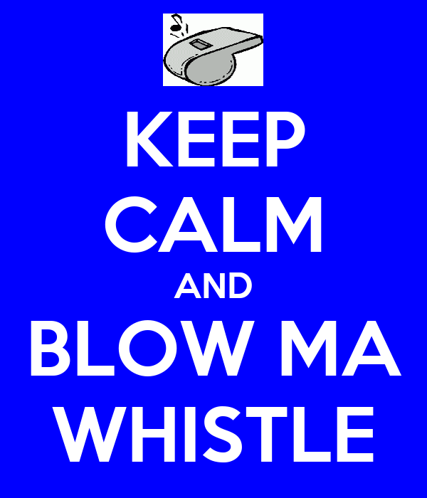 KEEP CALM AND BLOW MA WHISTLE