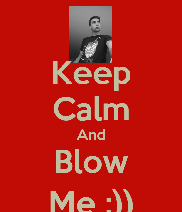 Keep Calm And Blow Me :))